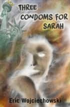 Three Condoms for Sarah ebook by Eric Wojciechowski