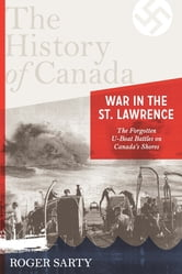 The History of Canada Series:war in the St. Lawrence - The Forgotten U-boat Battles On Canada's Shores ebook by Roger Sarty