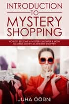 Introduction to Mystery Shopping - How to Become a Mystery Shopper & How to Make Money As Mystery Shopper ebook by Juha Öörni