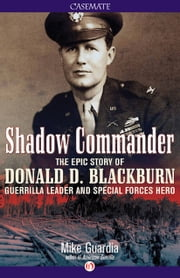 Shadow Commander - The Epic Story of Donald D. Blackburn—Guerrilla Leader and Special Forces Hero ebook by Mike Guardia