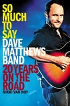 So Much to Say - Dave Matthews Band--20 Years on the Road ebook by Nikki Van Noy