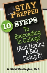 Stay Prepped: - 10 Steps to Succeeding in College (And Having a Ball Doing It) ebook by A. Nicki Washington, Ph.D.