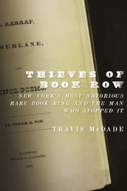 Thieves of Book Row: New York's Most Notorious Rare Book Ring and the Man Who Stopped It - New York's Most Notorious Rare Book Ring and the Man Who Stopped It ebook by Travis McDade