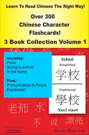 Learn To Read Chinese The Right Way! Over 300 Chinese Character Flashcards! 3 Book Collection Volume 1 ebook by Kevin Peter Lee