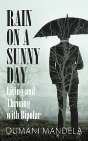 Rain on a Sunny Day - Living and Thriving with Bipolar ebook by Dumani Mandela