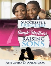 7 Successful Principles for Single Mothers Raising Sons ebook by Antonio D. Anderson