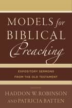 Models for Biblical Preaching - Expository Sermons from the Old Testament ebook by Haddon W. Robinson, Patricia Batten