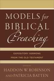 Models for Biblical Preaching - Expository Sermons from the Old Testament ebook by Haddon W. Robinson,Patricia Batten