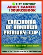 21st Century Adult Cancer Sourcebook: Carcinoma of Unknown Primary (CUP), Occult Primary Malignancy - Clinical Data for Patients, Families, and Physicians ebook by Progressive Management