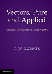Vectors, Pure and Applied: A General Introduction to Linear Algebra ebook by Korner, T. W.