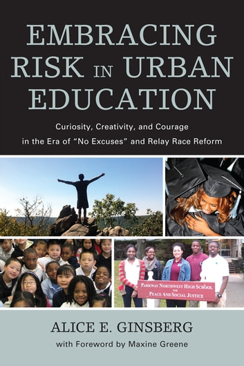 "Embracing Risk in Urban Education - Curiosity, Creativity, and Courage in the Era of ""No Excuses"" and Relay Race Reform ebook by Alice E. Ginsberg"