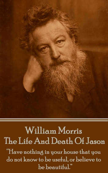 "The Life And Death Of Jason - ""Have nothing in your house that your house that you do not know to be useful, or to be beautiful."" ebook by William Morris"