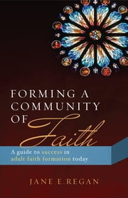 Forming a Community of Faith - A Guide to Success in Adult Faith Formation today ebook by Jane E. Regan