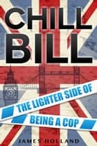 Chill Bill - The Lighter Side of Being a Cop ebook by James Holland