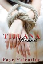Tijuana Bound ebook by Faye Valentine