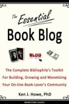 The Essential Book Blog - The Complete Bibliophile's Toolkit for Building, Growing and Monetizing Your On-Line Book-Lover's Community ebook by Ken J. Howe, Saul Tanpepper, Michael Guerini