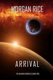 Arrival (The Invasion Chronicles—Book Two): A Science Fiction Thriller ebook by Morgan Rice