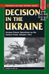 Decision in the Ukraine - German Panzer Operations on the Eastern Front, Summer 1943 ebook by George M. Nipe Jr.