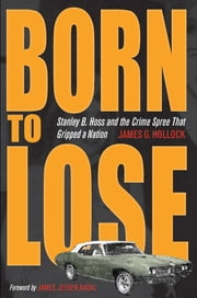 Born to Lose: Stanley B. Hoss and the Crime Spree That Gripped a Nation ebook by James G. Hollock,James Jessen Badal