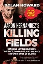 Aaron Hernandez's Killing Fields - Exposing Untold Murders, Violence, Cover-Ups, and the NFL's Shocking Code of Silence ebook by Dylan Howard