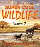 Super Cool Wildlife Volume 2 ebook by Speedy Publishing
