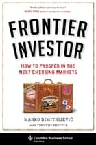 Frontier Investor - How to Prosper in the Next Emerging Markets ebook by Marko Dimitrijevic