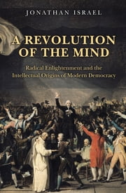 A Revolution of the Mind - Radical Enlightenment and the Intellectual Origins of Modern Democracy ebook by Jonathan Israel
