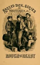 Rough and Ready Life Among the New York Newsboys ebook by Jr. Horatio Alger