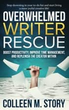 Overwhelmed Writer Rescue - Boost Productivity, Improve Time Management, and Replenish the Creator Within ebook by Colleen M. Story