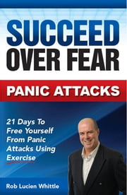Succeed Over Fear: Panic Attacks - 21 Days to Free Yourself from Panic Attacks Using Exercise ebook by Rob Lucien Whittle