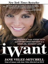 iWant - My Journey from Addiction and Overconsumption to a Simpler, Honest Life ebook by Jane Velez-Mitchell