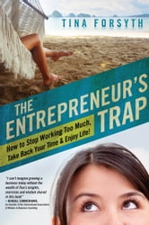 The Entrepreneur's Trap - How to Stop Working Too Much, Take Back Your Time and Enjoy Life ebook by Tina Forsyth