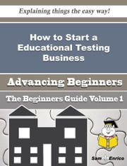 How to Start a Educational Testing Business (Beginners Guide) ebook by Scarlet Downing,Sam Enrico