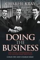 Doing the Business - The Final Confession of the Senior Kray Brother ebook by Charlie Kray
