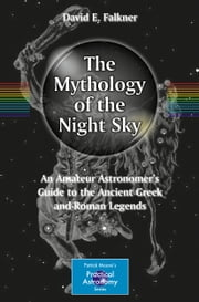 The Mythology of the Night Sky - An Amateur Astronomer's Guide to the Ancient Greek and Roman Legends ebook by David E. Falkner
