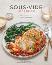 Sous Vide Made Simple - 60 Everyday Recipes for Perfectly Cooked Meals [A Cookbook] ebook by Lisa Q. Fetterman, Scott Peabody, Meesha Halm,...