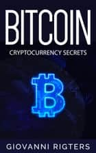 Bitcoin: Cryptocurrency Secrets ebook by Giovanni Rigters