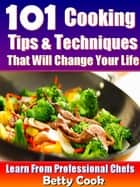 101 Cooking Tips & Techniques that Will Change your Life - Learn from the Professional Chefs - Cooking Techniques ebook by Betty Cook