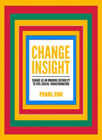 Change Insight - Change as an Ongoing Capability to Fuel Digital Transformation ebook by Pearl Zhu