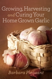 Growing, Harvesting and Curing Your Home Grown Garlic ebook by Barbara Pleasant