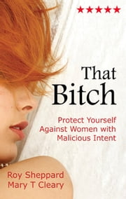 That Bitch - Protect Yourself Against Women with Malicious Intent ebook by Roy Sheppard,Mary T Cleary