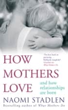 How Mothers Love ebook by Naomi Stadlen