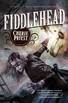 Fiddlehead - A Novel of the Clockwork Century ebook by Cherie Priest