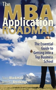 The MBA Application Roadmap: The Essential Guide to Getting into a Top Business School ebook by Stacy Blackman