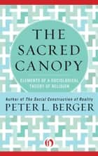 The Sacred Canopy: Elements of a Sociological Theory of Religion ebook by Peter L. Berger