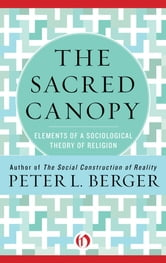 The Sacred Canopy: Elements of a Sociological Theory of Religion - Elements of a Sociological Theory of Religion ebook by Peter L. Berger