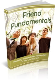 Friend Fundamentals - Resolving to Have Better Friendships ebook by Jack White