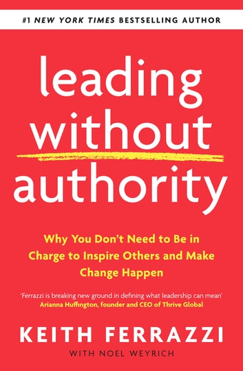 Leading Without Authority - Why You Don't Need To Be In Charge to Inspire Others and Make Change Happen ebook by Keith Ferrazzi