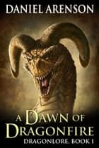 A Dawn of Dragonfire - Dragonlore, Book 1 ebook by Daniel Arenson