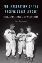 The Integration of the Pacific Coast League - Race and Baseball on the West Coast ebook by Amy Essington